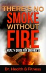 There's No Smoke Without Fire - Health Guide for Smoker's (Health tips for smokers, Herbal remedy for smokers, Healthy ways to smoke, Healthy diets and supplements for smokers, Quitting smoking, Facts about smoking)