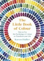 Little Book of Colour - How to Use the Psychology of Colour to Transform Your Life