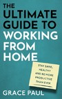 Ultimate Guide to Working from Home - How to stay sane, healthy and be more productive than ever
