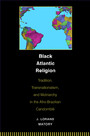 Black Atlantic Religion - Tradition, Transnationalism, and Matriarchy in the Afro-Brazilian Candomblé
