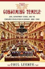 The Consuming Temple - Jews, Department Stores, and the Consumer Revolution in Germany, 1880-1940