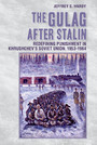 The Gulag after Stalin - Redefining Punishment in Khrushchev's Soviet Union, 1953-1964