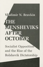 The Mensheviks after October - Socialist Opposition and the Rise of the Bolshevik Dictatorship