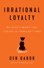 Irrational Loyalty - Building a Brand That Thrives in Turbulent Times